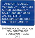 "Railroad and Light Rail Transit Grade Crossing Sign ""EMERGENCY NOTIFICATION SIGN FOR VEHICLE STALLED ON TRACKS (I-13)"" is shown as a square sign with the words ""TO REPORT STALLED VEHICLE ON TRACKS OR OTHER EMERGENCY CALL 1-XXX-XXX-XXXX AND REFER TO CROSSING #XXX-XXXX ON STREET NAME RD"" on seven lines."