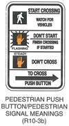 "Pedestrian and Bicycle Sign ""PEDESTRIAN PUSH BUTTON/PEDESTRIAN SIGNAL MEANINGS (R10-3b)"" is shown as a vertical rectangular white sign with a black border and legend and with four sections divided by horizontal black lines. The top section shows a walking person symbol to the left of the words ""START CROSSING WATCH FOR VEHICLES"" on three lines. The next section shows an orange caution symbol of an upraised hand with the palm facing the viewer, labeled ""FLASHING,"" to the left of the words ""DON'T START FINISH CROSSING IF STARTED"" on three lines. The third section shows an orange caution symbol of an upraised hand with the palm facing the viewer, labeled ""STEADY,"" to the left of the words ""DON'T CROSS."" The bottom section shows the words ""TO CROSS"" above a right-pointing black arrow above the words ""PUSH BUTTON."""